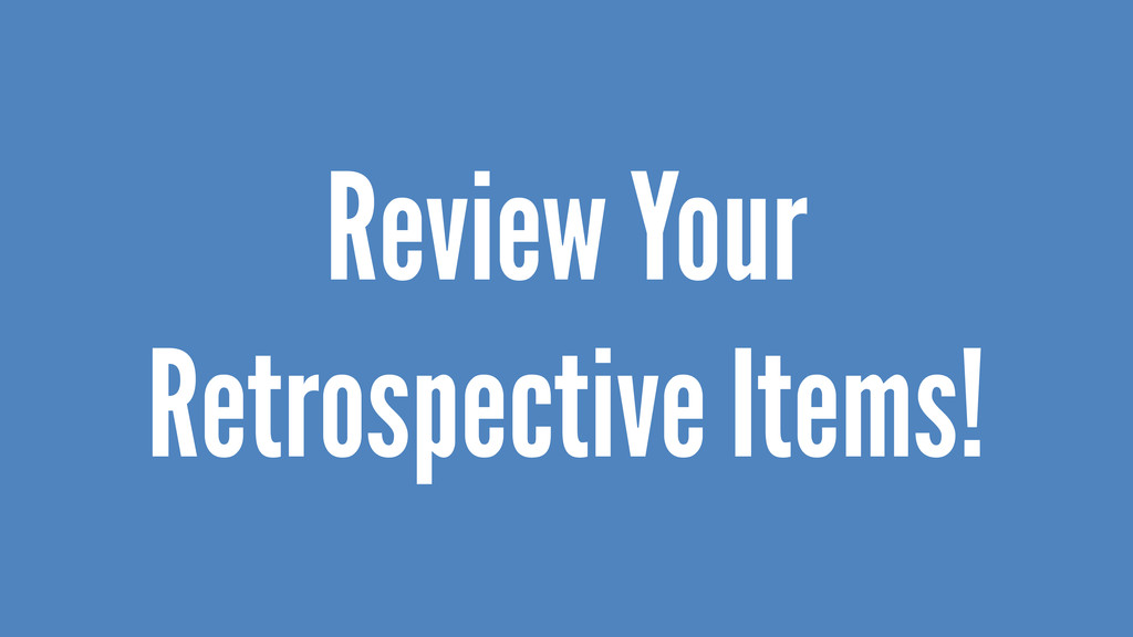 Review Your Retrospective Items!