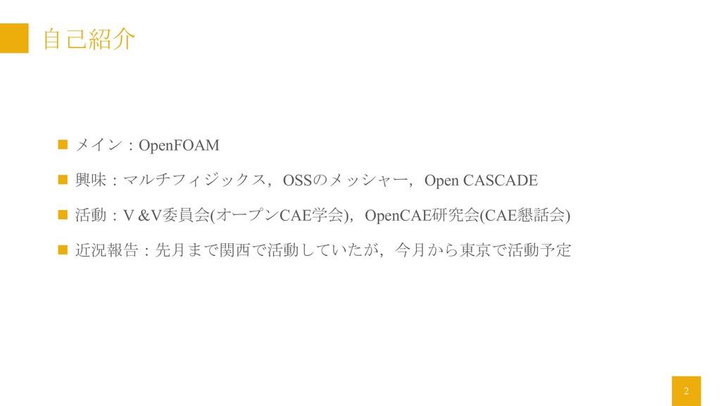 自己紹介 n メイン:OpenFOAM n 興味:マルチフィジックス,OSSのメッシャー,Op...