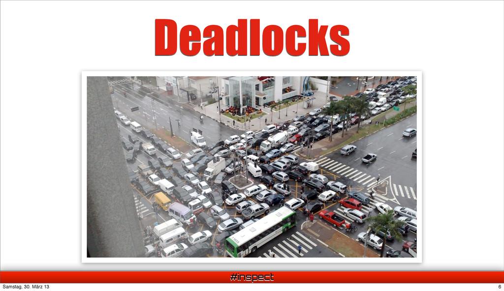 #inspect Deadlocks 6 Samstag, 30. März 13