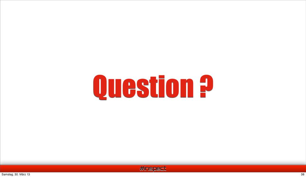 #inspect Question ? 38 Samstag, 30. März 13