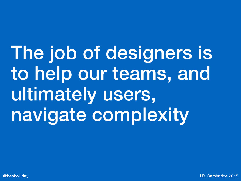 UX Cambridge 2015 @benholliday The job of desig...