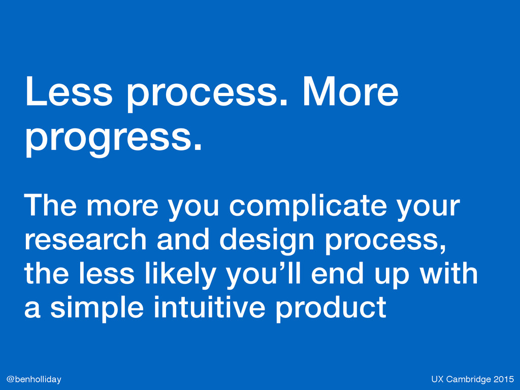 UX Cambridge 2015 @benholliday Less process. Mo...