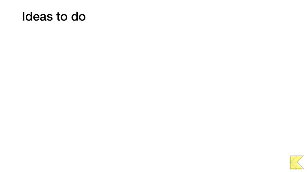 Ideas to do