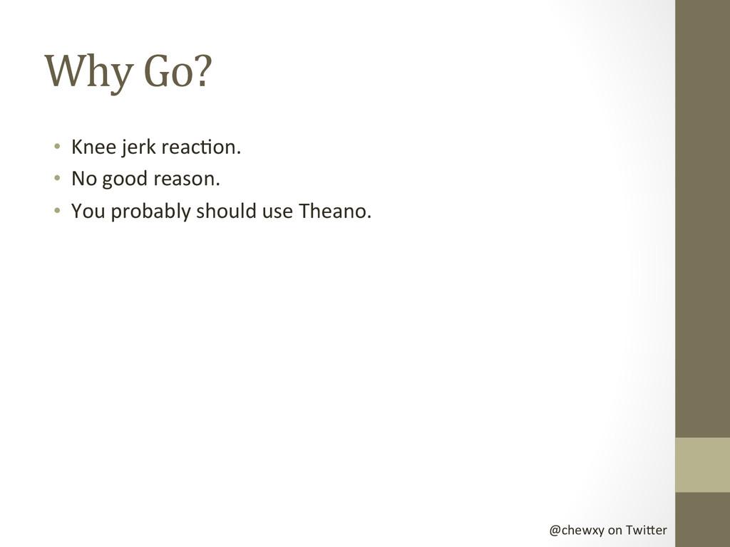 @chewxy on Twi-er  Why Go?  • K...