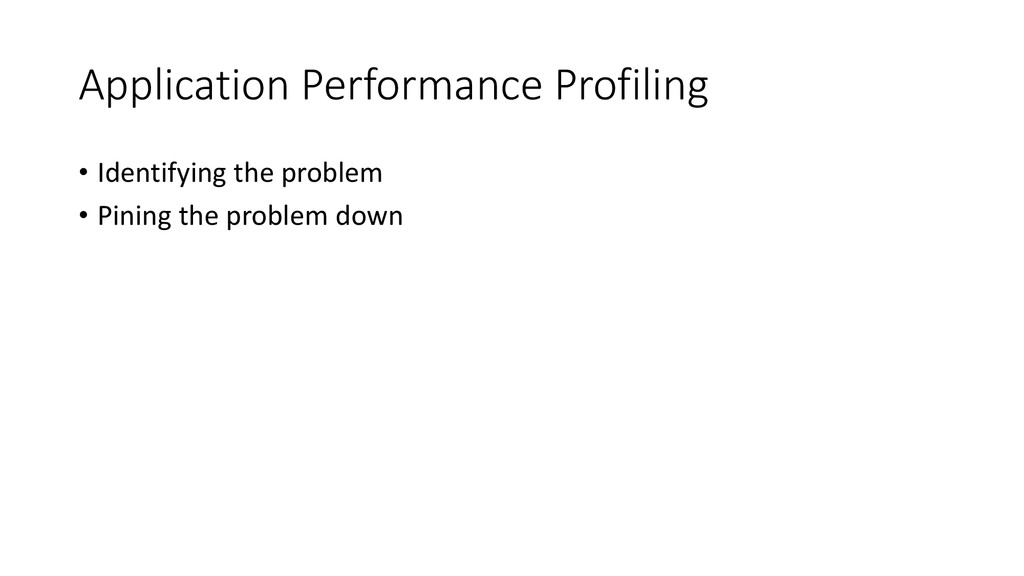 Application Performance Profiling • Identifying...