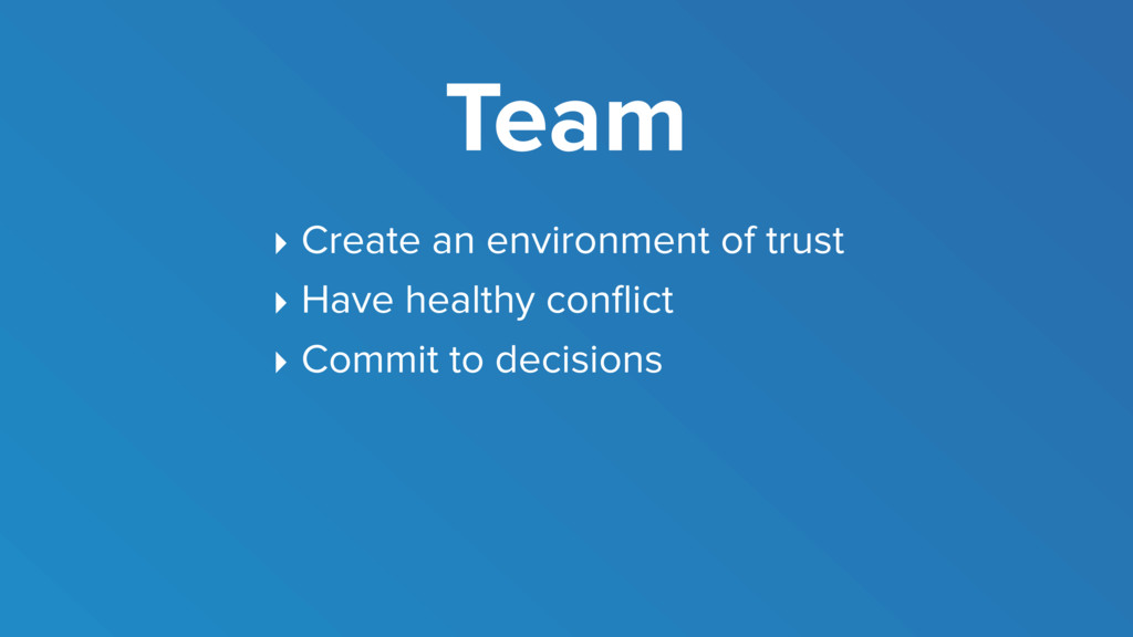 Team ‣ Create an environment of trust ‣ Have he...