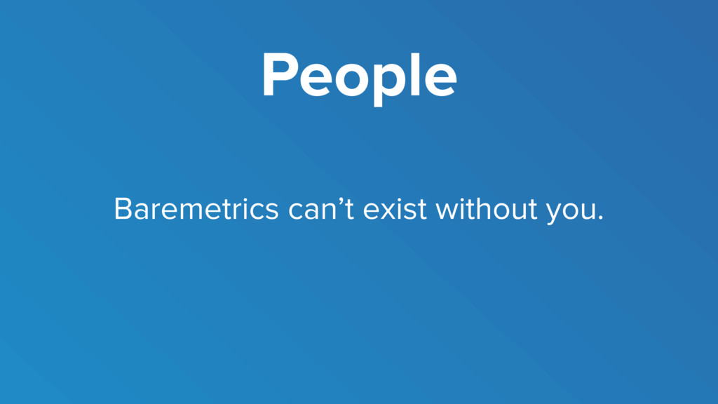 People Baremetrics can't exist without you.