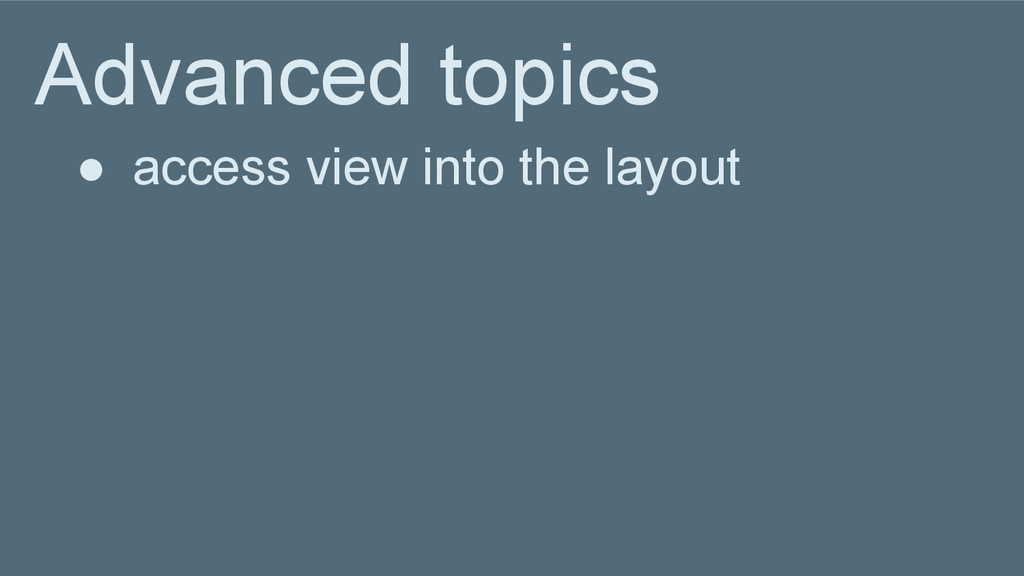 Advanced topics ● access view into the layout