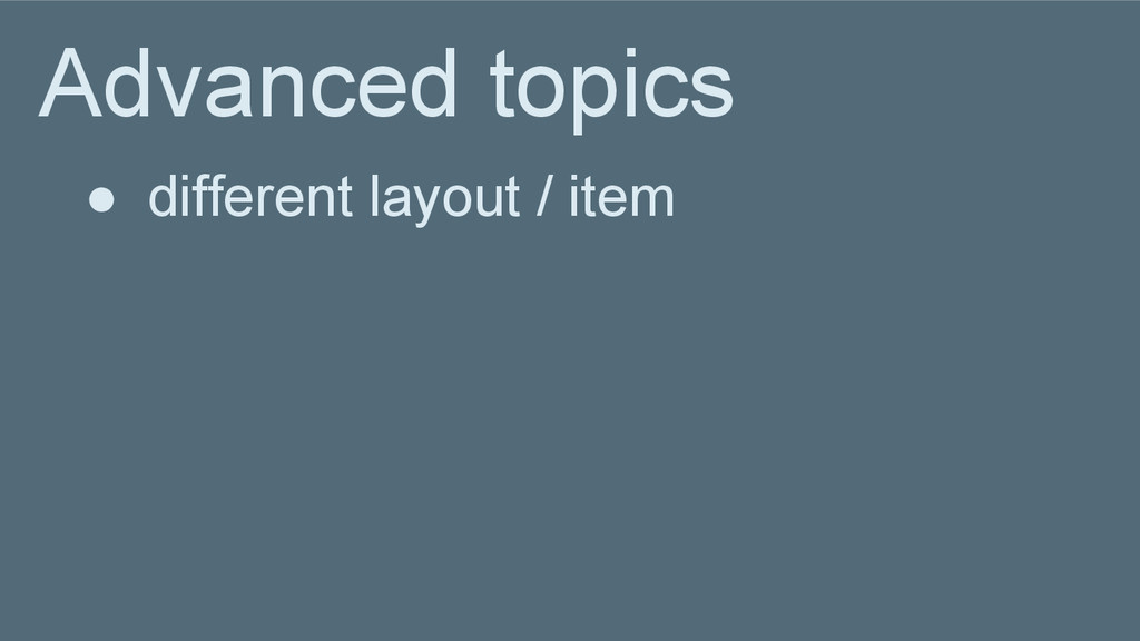 Advanced topics ● different layout / item