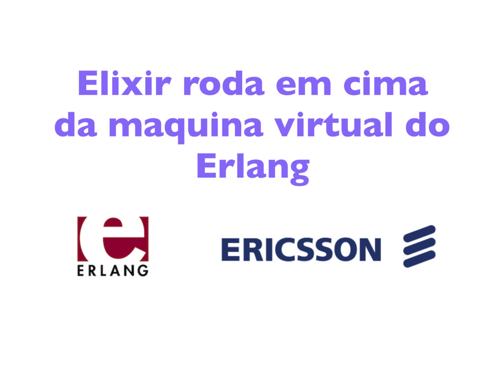 Elixir roda em cima da maquina virtual do Erlang