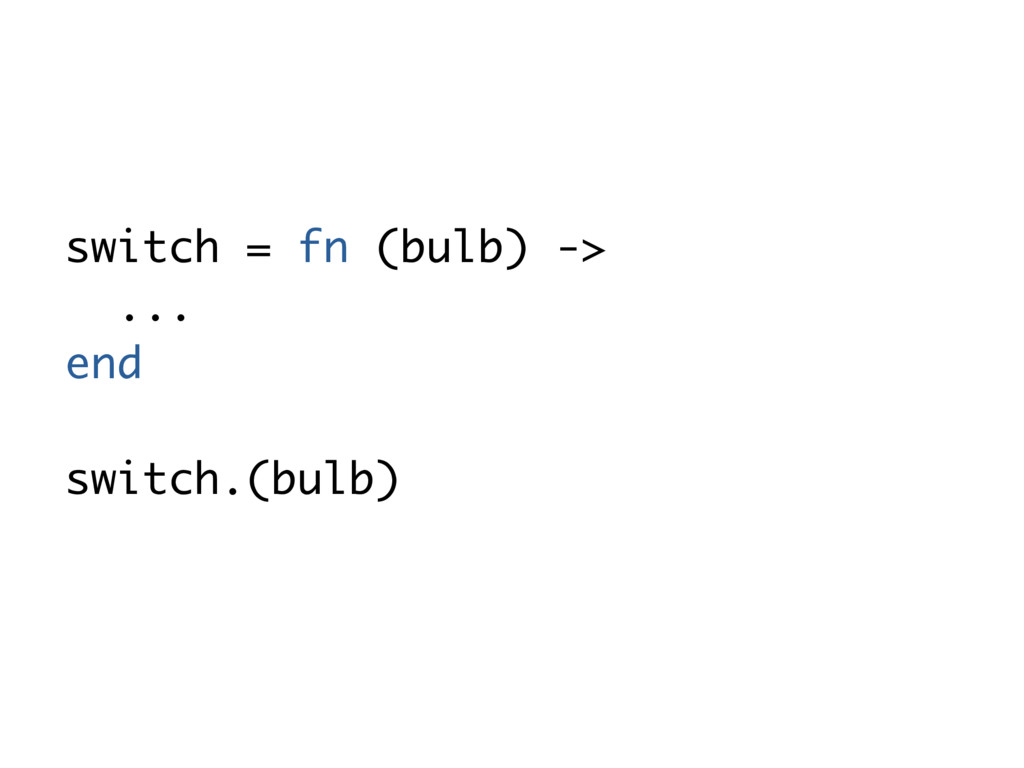switch = fn (bulb) -> ... end switch.(bulb)