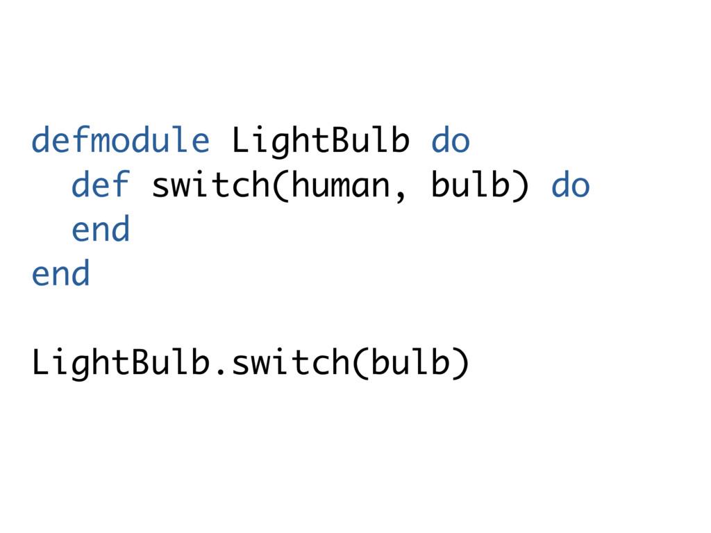 defmodule LightBulb do def switch(human, bulb) ...
