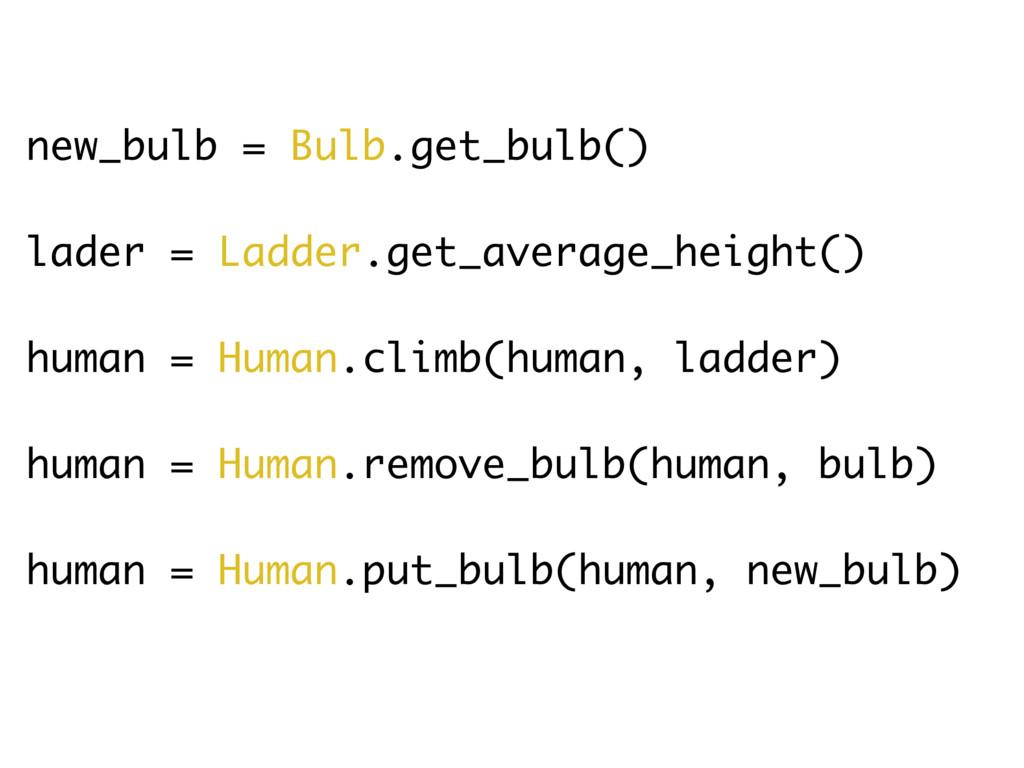 new_bulb = Bulb.get_bulb() lader = Ladder.get_a...