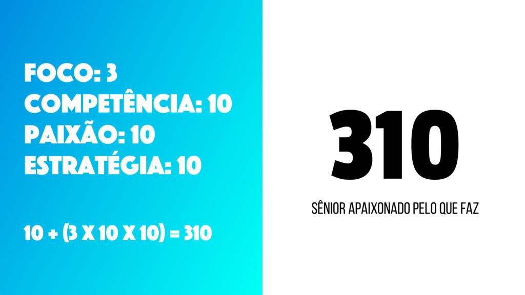 310 Foco: 3 CompetÊncia: 10 Paixão: 10 Estratég...