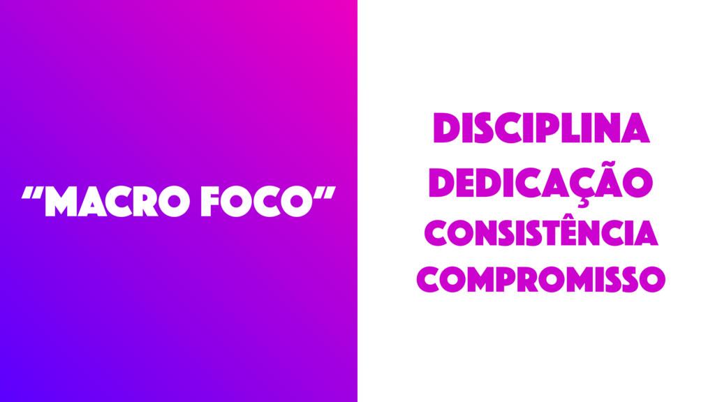 """""""MACRO foco"""" disciplina DEDICAÇÃO Consistência ..."""
