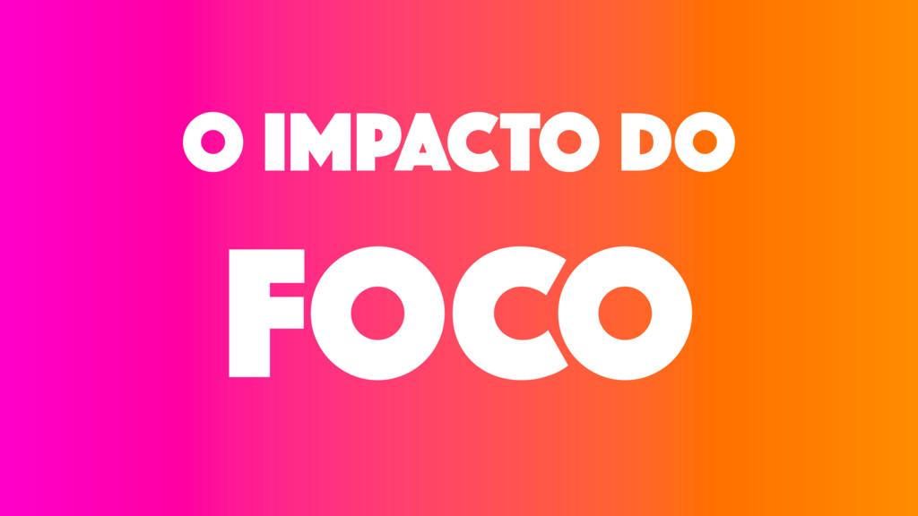 O IMPACTO Do FOCO