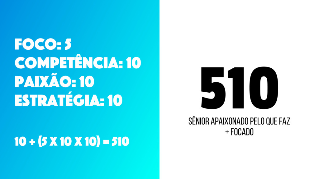 510 Foco: 5 CompetÊncia: 10 Paixão: 10 Estratég...