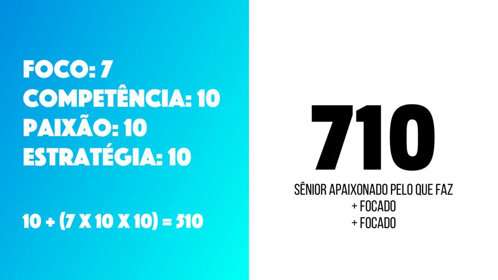 710 Foco: 7 CompetÊncia: 10 Paixão: 10 Estratég...