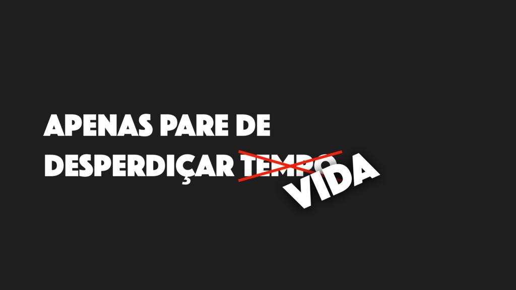 APENAS PARE DE DESPERDIÇAR TEMPO VIDA
