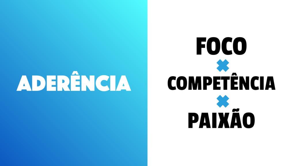 ADERÊNCIA FOCO COMPETÊNCIA PAIXÃO + +