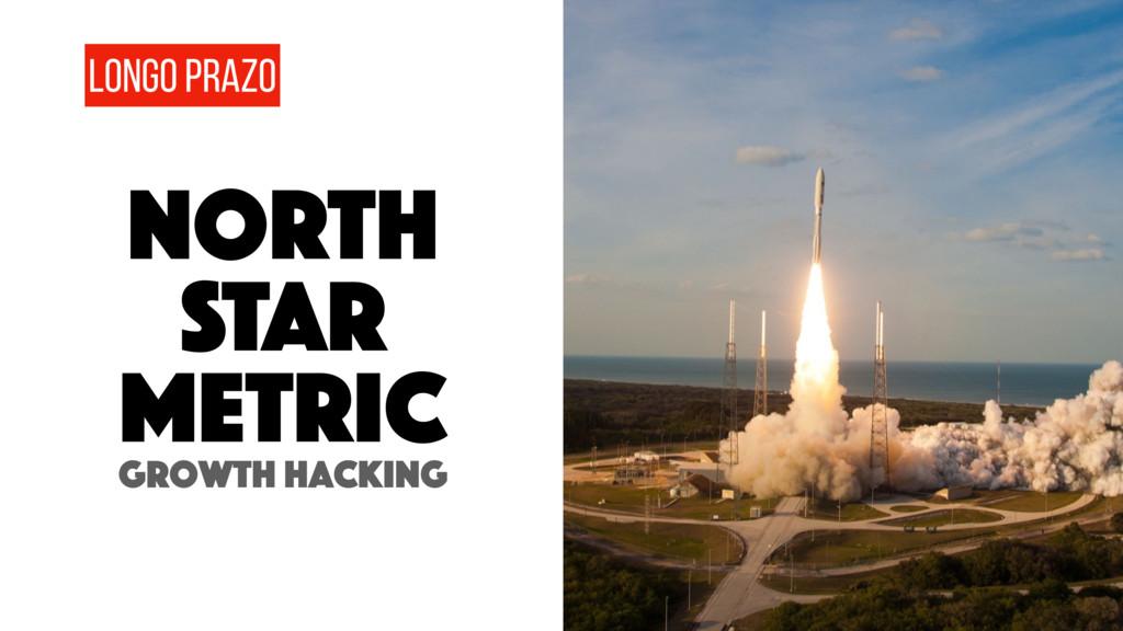 LONGO PRAZO Growth hacking NORTH STAR metric