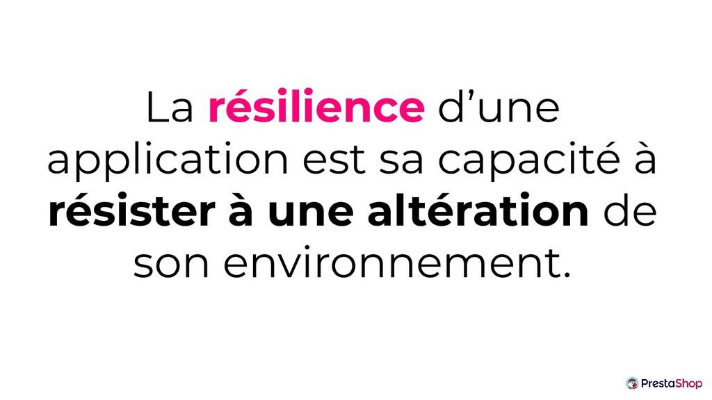 La résilience d'une application est sa capacité...