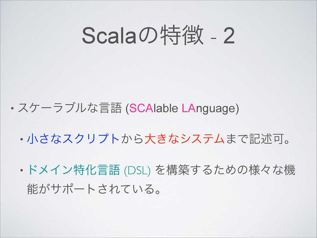 Scalaͷಛ - 2 • εέʔϥϒϧͳݴޠ (SCAlable LAnguage) • ...