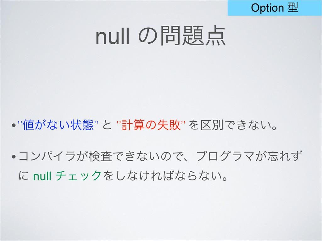 """null ͷ •""""͕ͳ͍ঢ়ଶ"""" ͱ """"ܭͷࣦഊ"""" Λ۠ผͰ͖ͳ͍ɻ •ίϯύΠϥ͕ݕ..."""