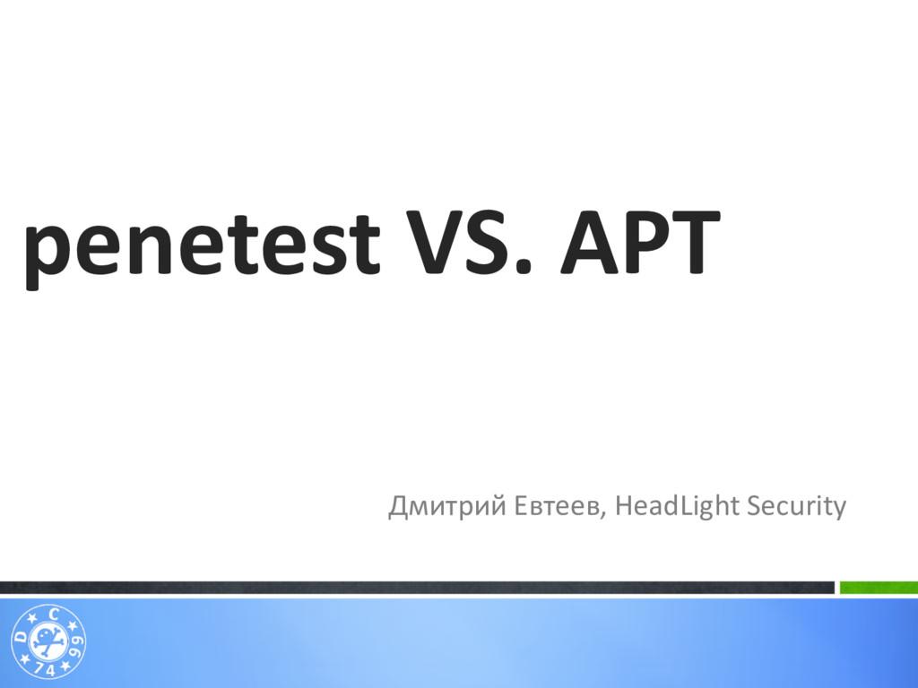 Дмитрий Евтеев, HeadLight Security penetest VS....