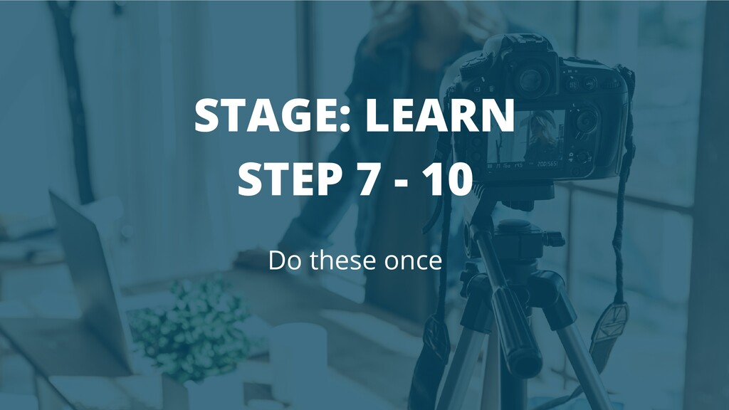 STAGE: LEARN STEP 7 - 10 Do these once