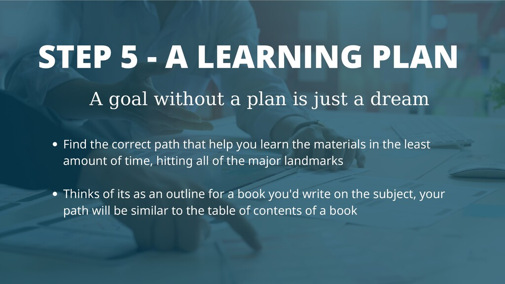 STEP 5 - A LEARNING PLAN A goal without a plan ...