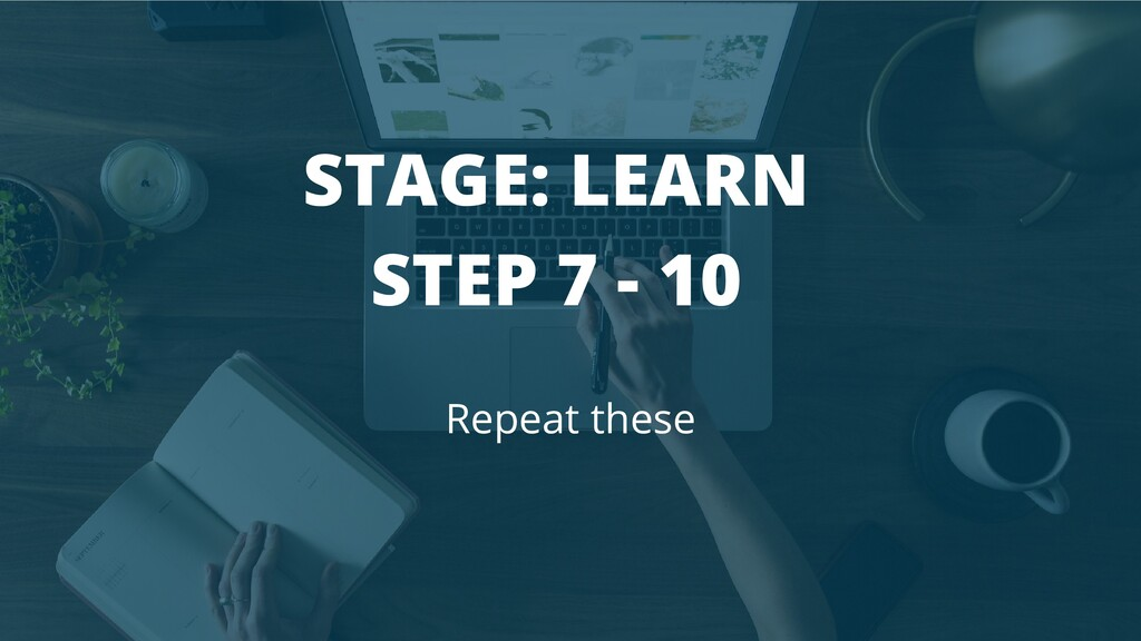 STAGE: LEARN STEP 7 - 10 Repeat these