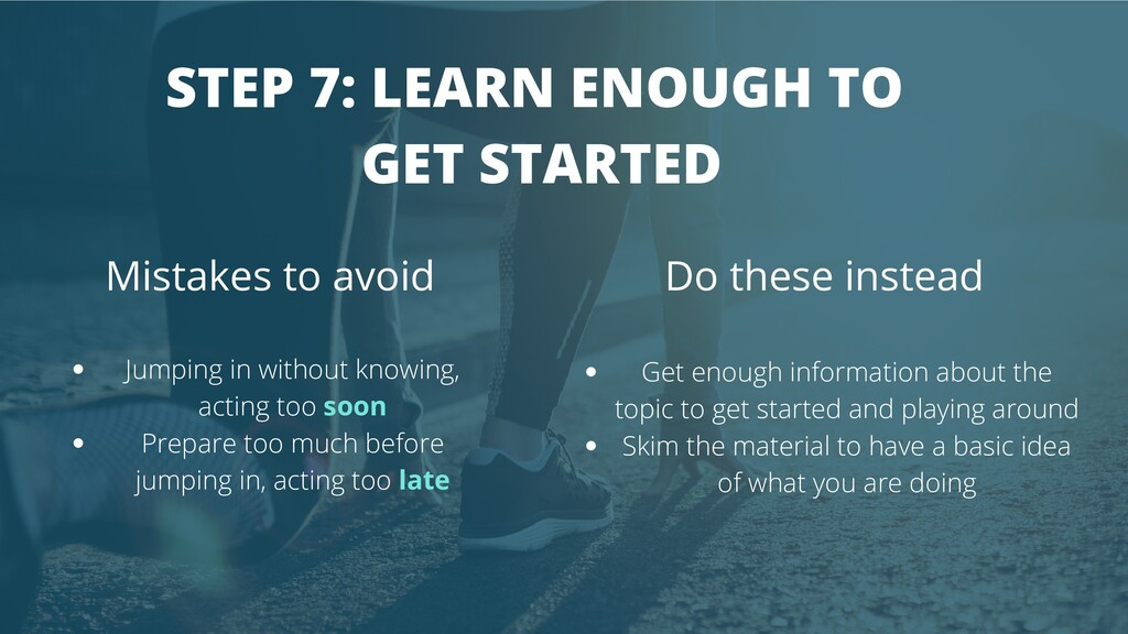STEP 7: LEARN ENOUGH TO GET STARTED Mistakes to...