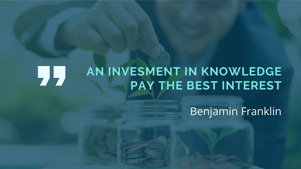 AN INVESMENT IN KNOWLEDGE PAY THE BEST INTEREST...