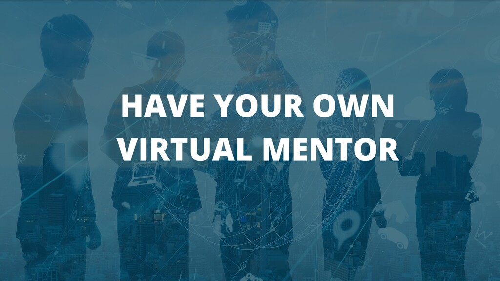 HAVE YOUR OWN VIRTUAL MENTOR