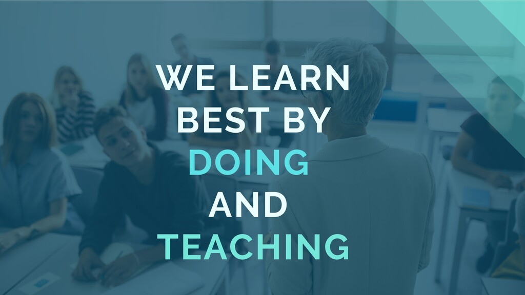 WE LEARN BEST BY DOING AND TEACHING