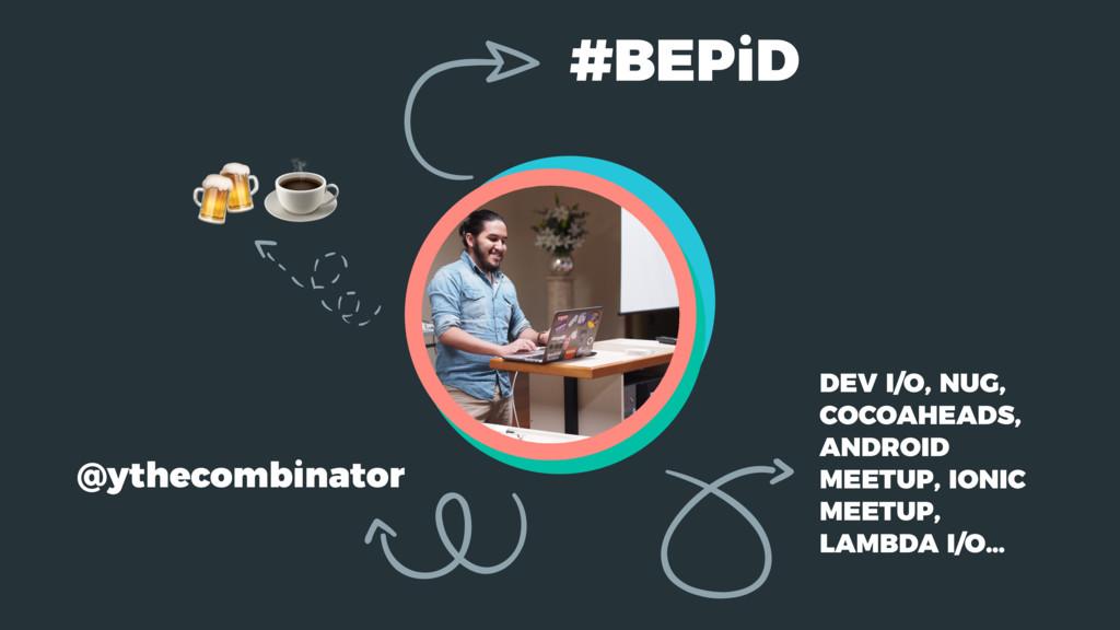  @ythecombinator  #BEPiD DEV I/O, NUG, COCOAH...