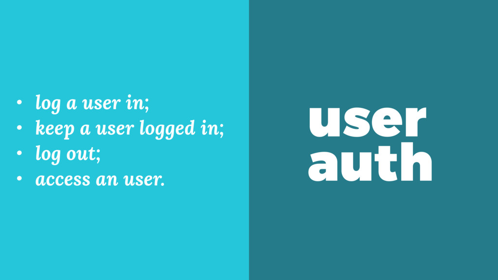user auth • log a user in; • keep a user logged...