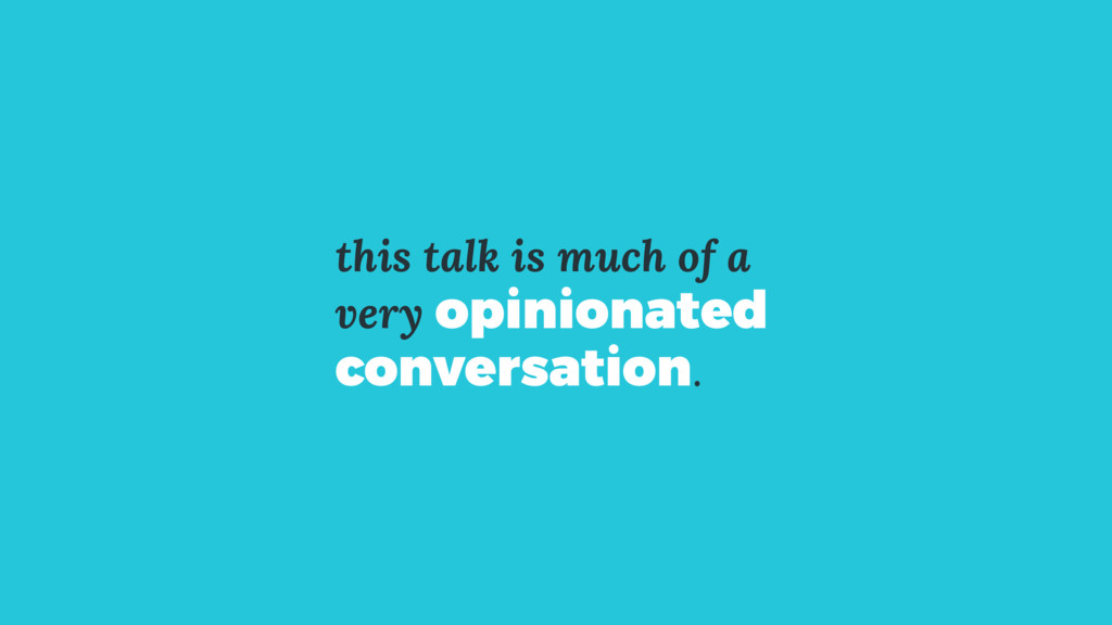 this talk is much of a very opinionated convers...