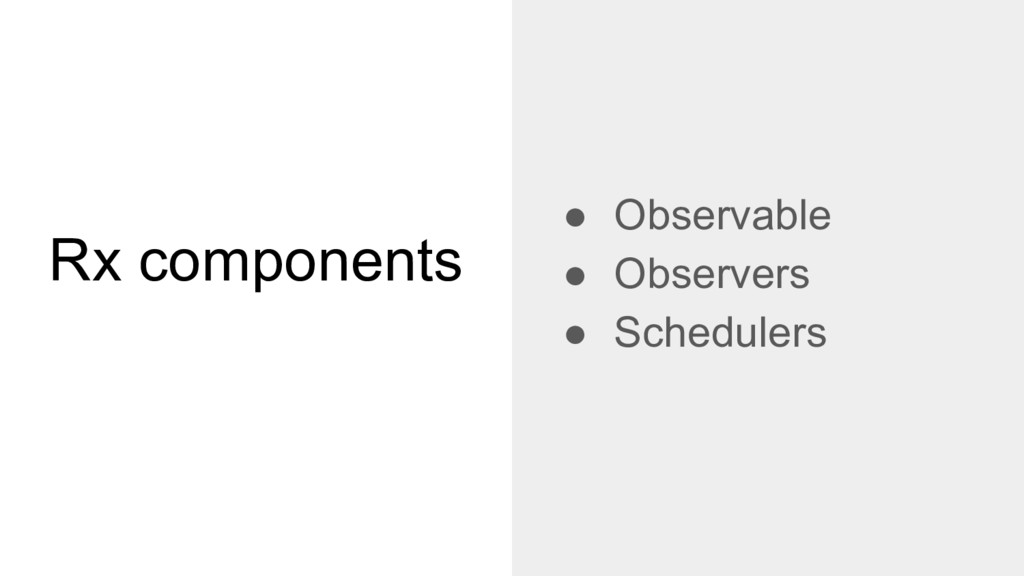 Rx components ● Observable ● Observers ● Schedu...