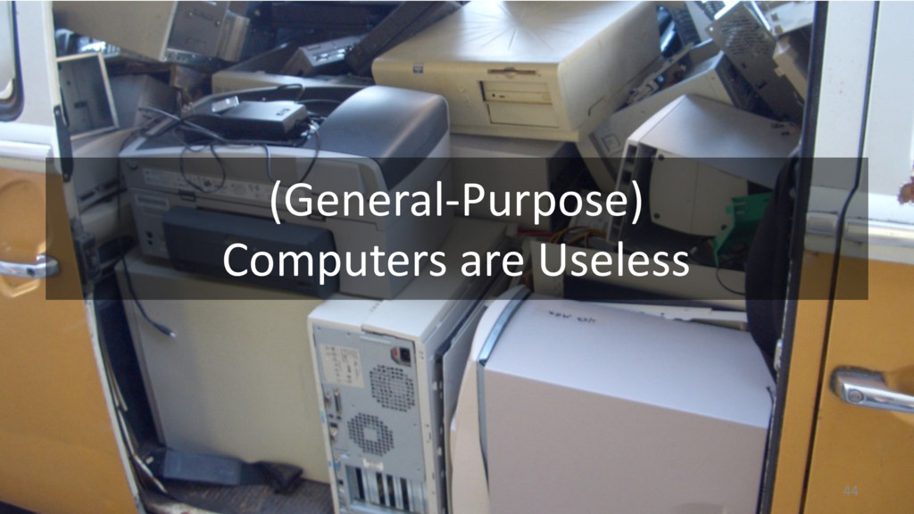 (General-Purpose) Computers are Useless 44