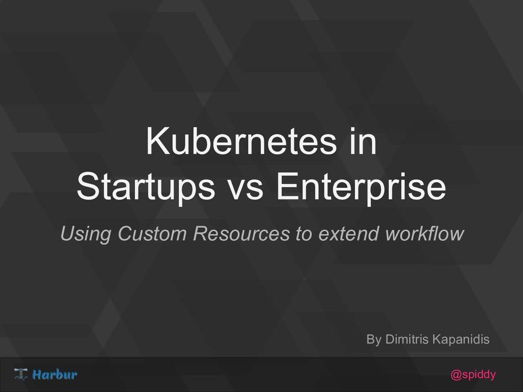@spiddy Kubernetes in Startups vs Enterprise Us...