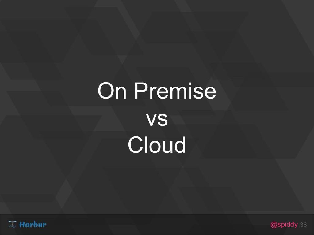 @spiddy On Premise vs Cloud 36