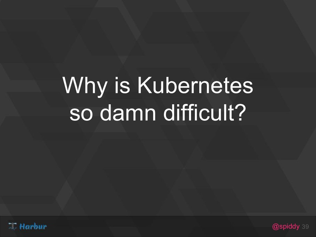 @spiddy Why is Kubernetes so damn difficult? 39