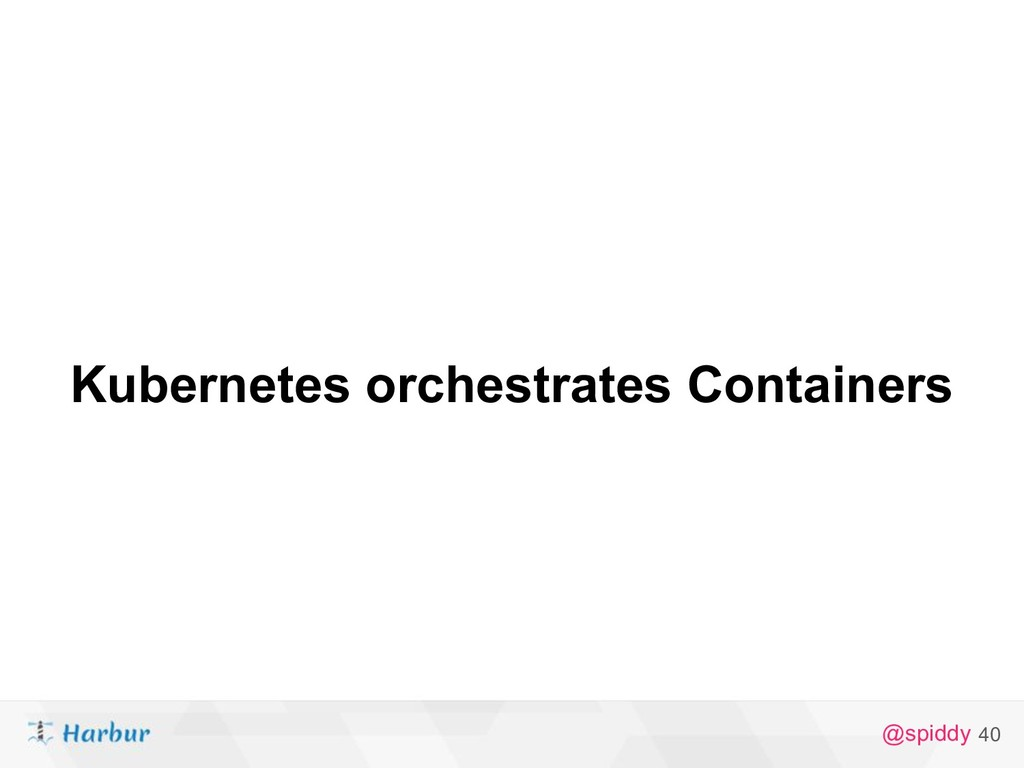 @spiddy 40 Kubernetes orchestrates Containers