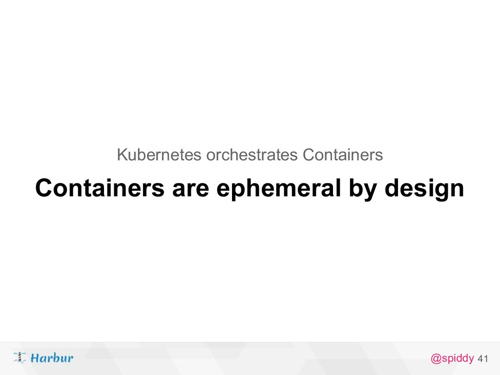 @spiddy 41 Containers are ephemeral by design K...