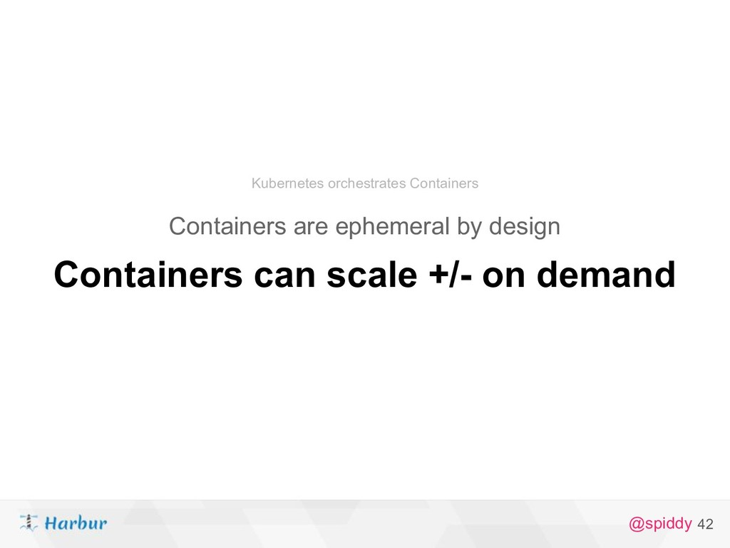 @spiddy 42 Containers can scale +/- on demand C...