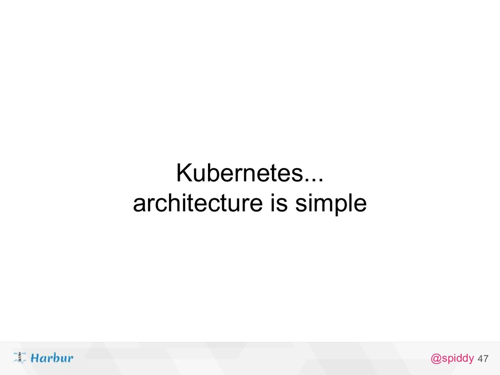 @spiddy 47 Kubernetes... architecture is simple