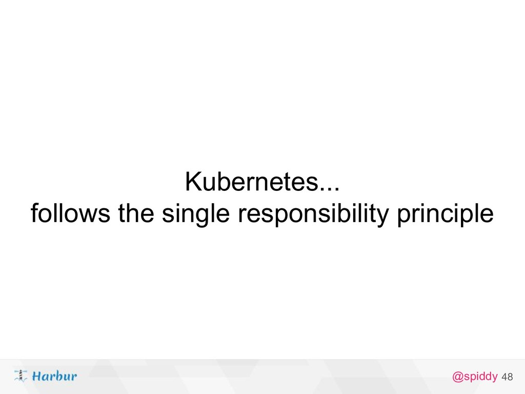 @spiddy Kubernetes... follows the single respon...