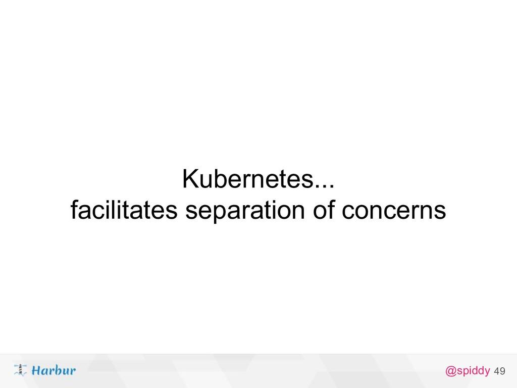 @spiddy Kubernetes... facilitates separation of...
